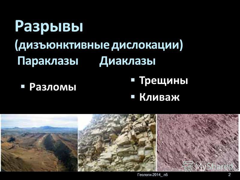 Геологи-2014_ л 5 2 Разрывы (дизъюнктивные дислокации) Параклазы Диаклазы Трещины Кливаж Разломы