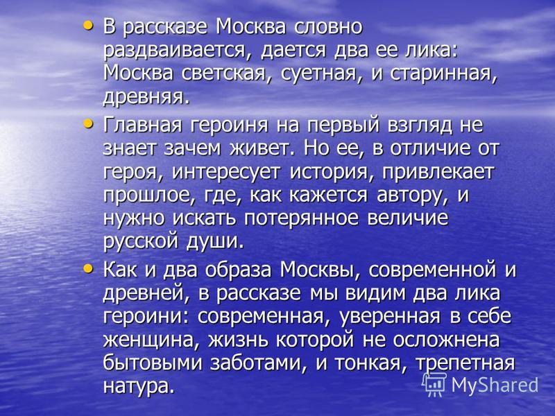 В рассказе Москва словно раздваивается, дается два ее лика: Москва светская, суетная, и старинная, древняя. В рассказе Москва словно раздваивается, дается два ее лика: Москва светская, суетная, и старинная, древняя. Главная героиня на первый взгляд н