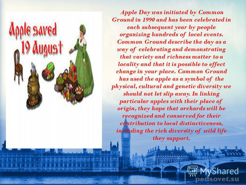 Apple Day Apple Day is an annual celebration, held in October, of apples and orchards. It is celebrated mainly in the United Kingdom.