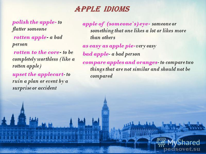 Read the proverbs: 1 2 3 4 5 A bad apple spoils the bin As one bad apple spoils the others, so you must show no quarter to sin or sinners It's a good apple tree that has the most sticks under it. An apple a day keeps the doctor away. The rotten apple