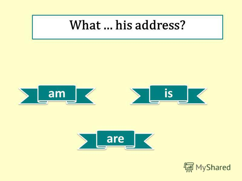 am is are What … his address?