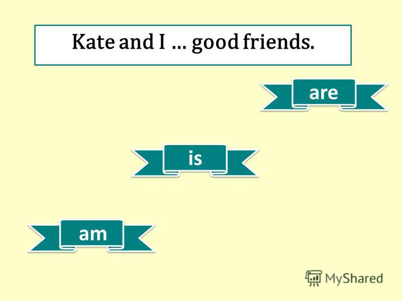 is am are Kate and I … good friends.
