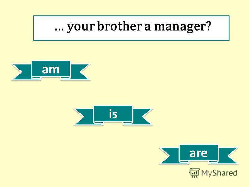 am is are … your brother a manager?