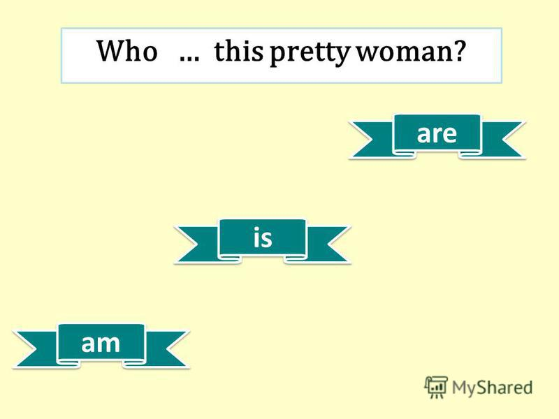 is am are Who … this pretty woman?