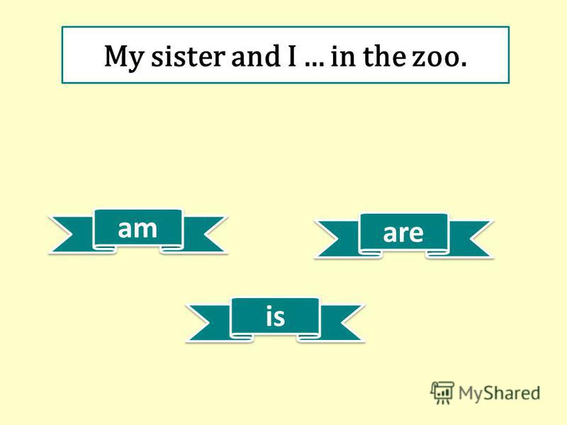 am are is My sister and I... in the zoo.