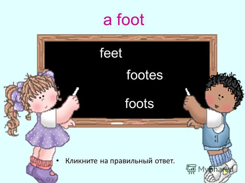 a foot Кликните на правильный ответ. feet foots footes