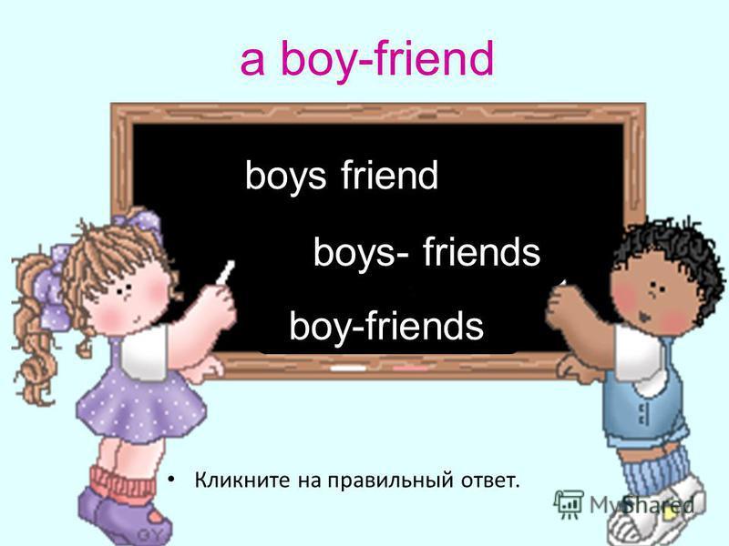 a boy-friend Кликните на правильный ответ. boy-friends boys friend boys- friends