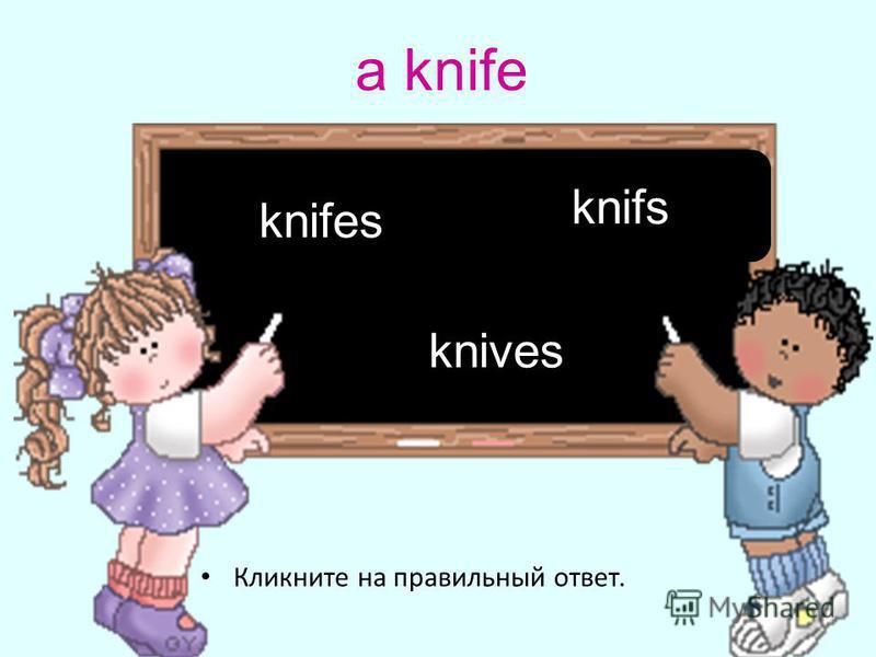 a knife Кликните на правильный ответ. knives knifes knifs