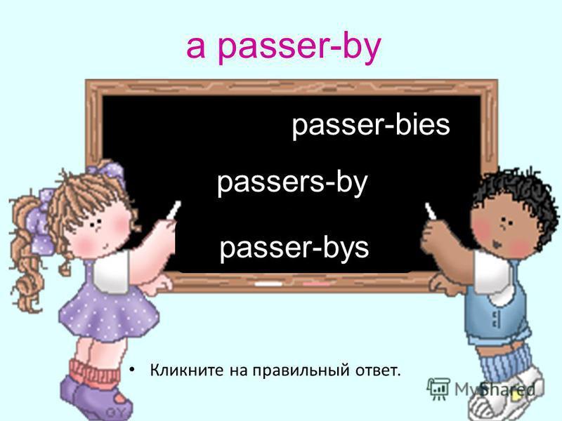 a passer-by Кликните на правильный ответ. passers-by passer-bys passer-bies