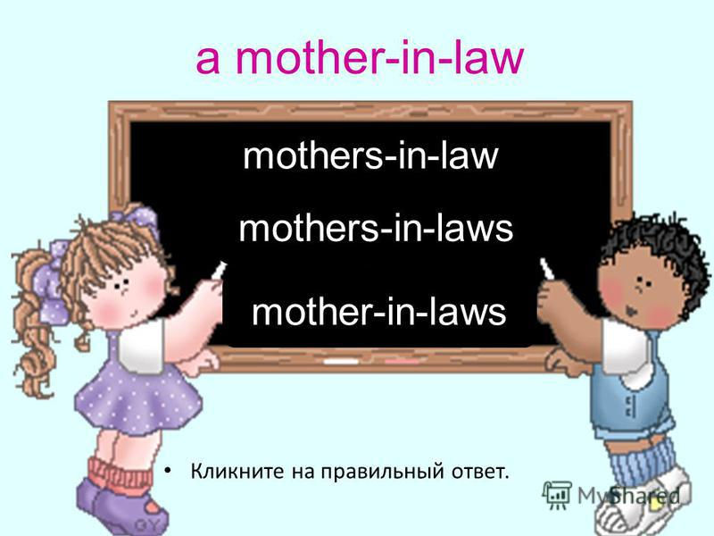 a mother-in-law Кликните на правильный ответ. mothers-in-law mother-in-laws mothers-in-laws