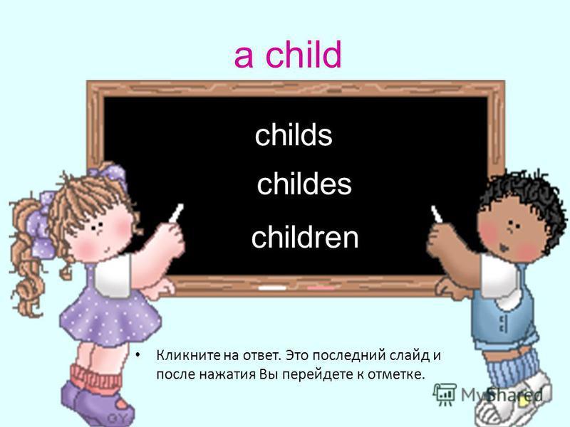 a child Кликните на ответ. Это последний слайд и после нажатия Вы перейдете к отметке. children childs childes