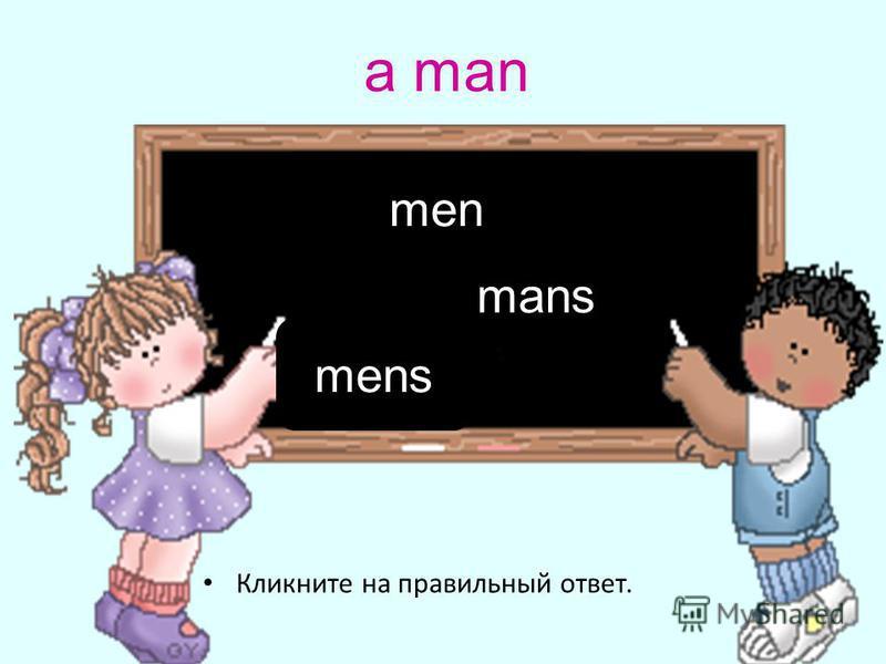 a man Кликните на правильный ответ. men mens mans