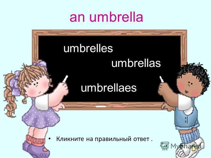 an umbrella Кликните на правильный ответ. umbrellas umbrellaes umbrelles