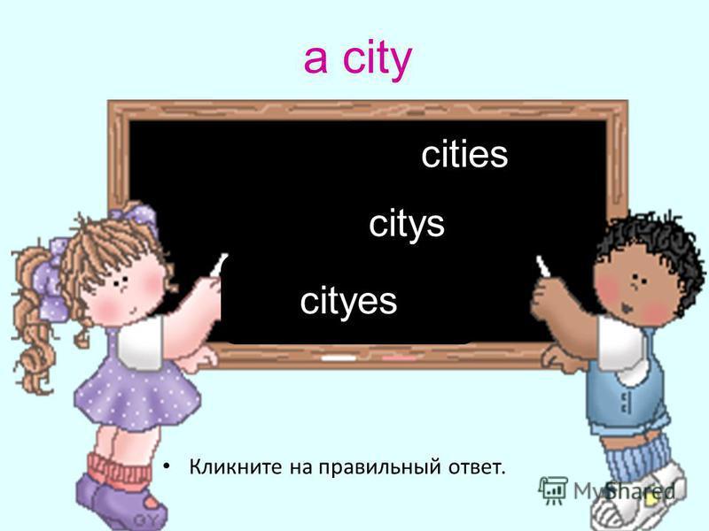 a city Кликните на правильный ответ. cities cityes citys