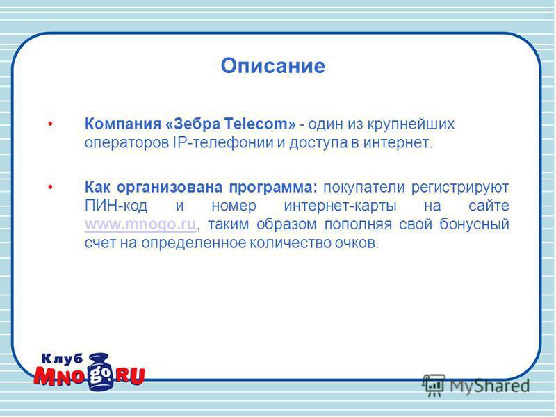 Описание Компания «Зебра Telecom» - один из крупнейших операторов IP-телефонии и доступа в интернет. Как организована программа: покупатели регистрируют ПИН-код и номер интернет-карты на сайте www.mnogo.ru, таким образом пополняя свой бонусный счет н