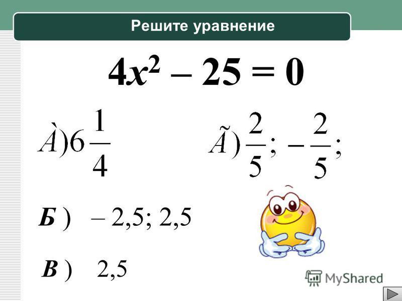 Решите уравнение 4 х 2 – 25 = 0 Б ) – 2,5; 2,5 В ) 2,5