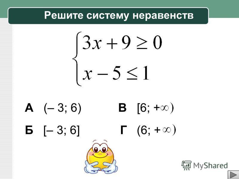 Решите систему неравенств А (– 3; 6) Б [– 3; 6] В [6; + Г (6; +