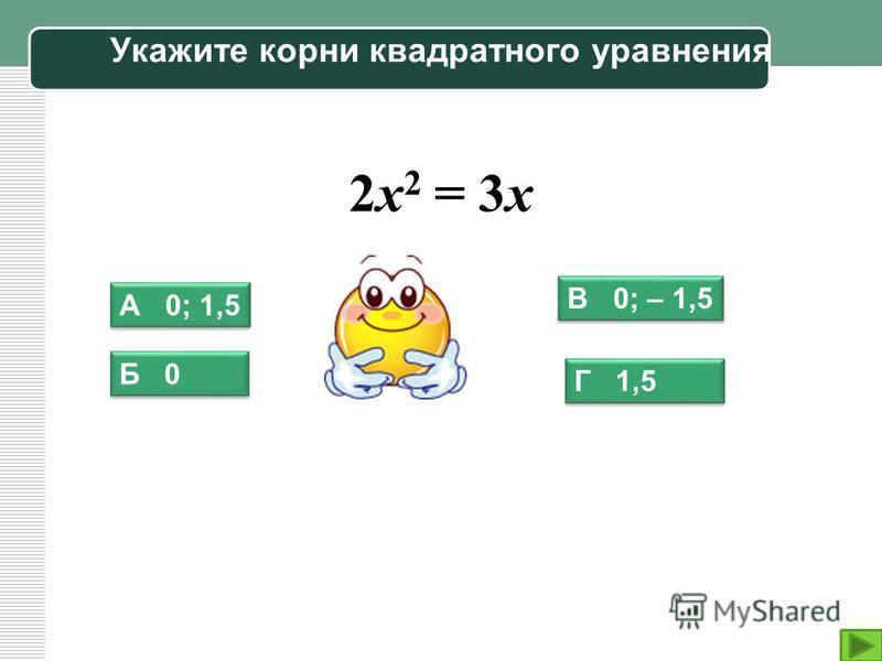 Укажите корни квадратного уравнения 2 х 2 = 3 х А 0; 1,5 В 0; – 1,5 Г 1,5 Б 0