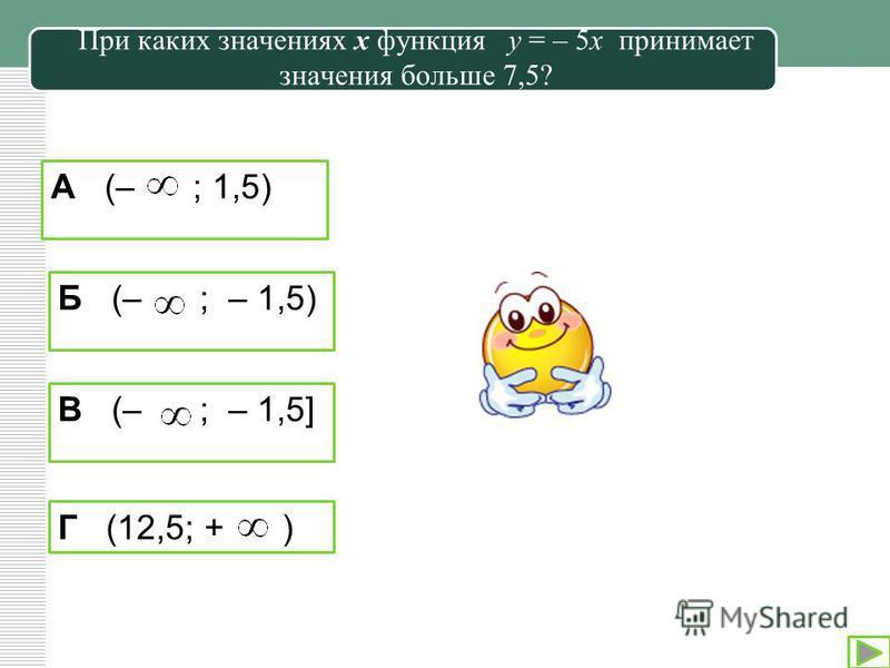 При каких значениях х функция у = – 5 х принимает значения больше 7,5? А (– ; 1,5) Б (– ; – 1,5) В (– ; – 1,5] Г (12,5; + )
