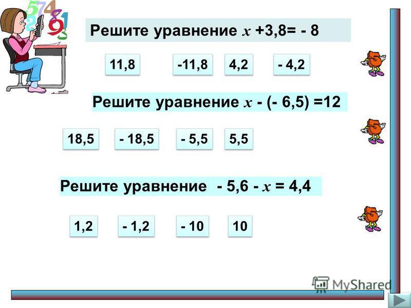 Решите уравнение х +3,8= - 8 11,8 -11,8 4,2 - 4,2 Решите уравнение х - (- 6,5) =12 18,5 - 18,5 - 5,5 5,5 Решите уравнение - 5,6 - х = 4,4 1,2 - 1,2 - 10 10