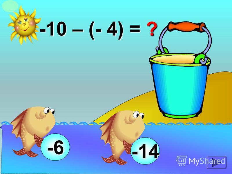 -10 – (- 4) = ? -14 -6