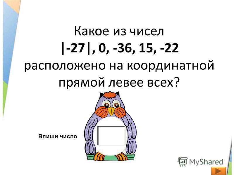 Какое из чисел |-27|, 0, -36, 15, -22 расположено на координатной прямой левее всех? Впиши число