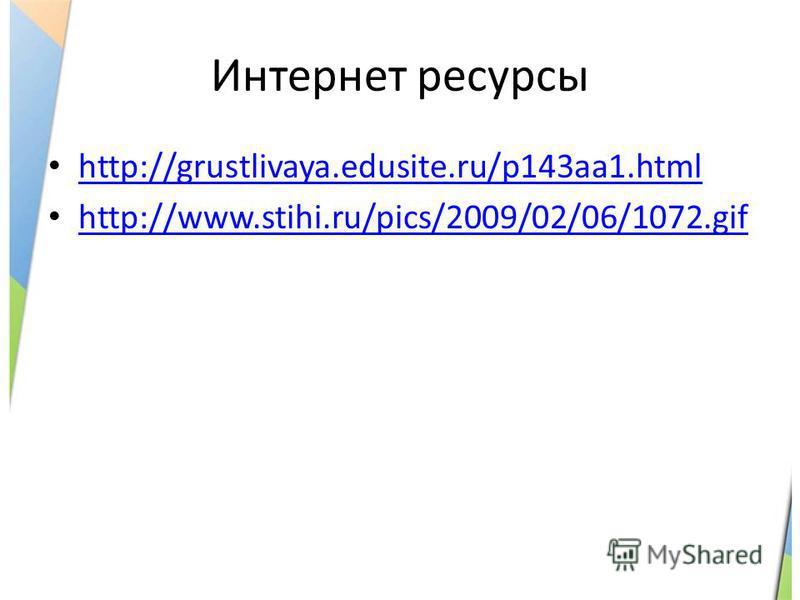 Интернет ресурсы http://grustlivaya.edusite.ru/p143aa1. html http://www.stihi.ru/pics/2009/02/06/1072.gif