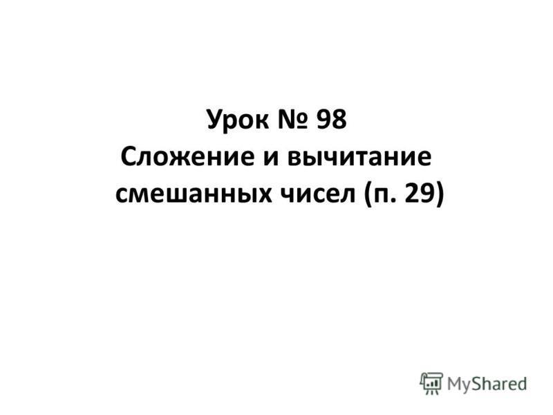 Урок 98 Сложение и вычитание смешанных чисел (п. 29)