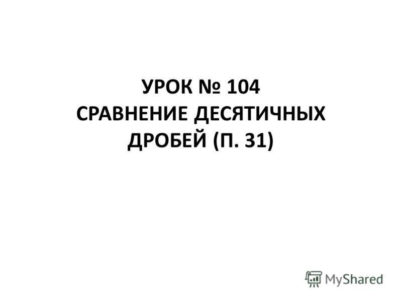 УРОК 104 СРАВНЕНИЕ ДЕСЯТИЧНЫХ ДРОБЕЙ (П. 31)