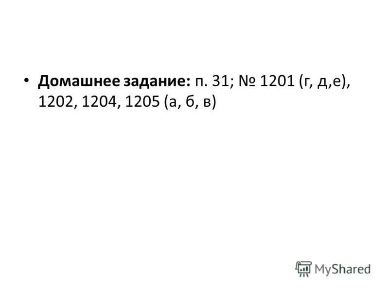 Домашнее задание: п. 31; 1201 (г, д,е), 1202, 1204, 1205 (а, б, в)