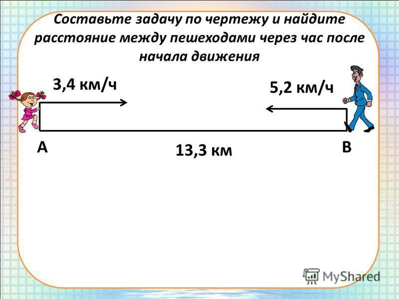 Составьте задачу по чертежу и найдите расстояние между пешеходами через час после начала движения АВ 13,3 км 3,4 км/ч 5,2 км/ч