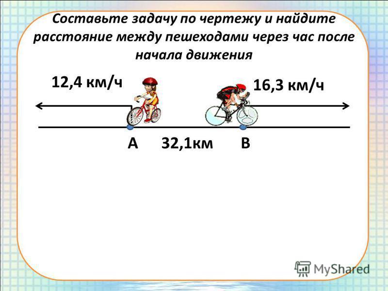 Составьте задачу по чертежу и найдите расстояние между пешеходами через час после начала движения АВ32,1 км 12,4 км/ч 16,3 км/ч