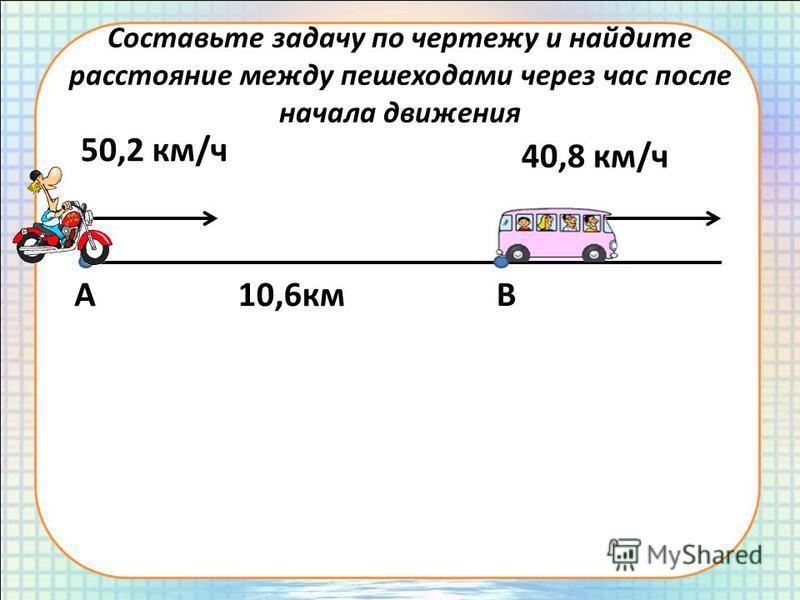 Составьте задачу по чертежу и найдите расстояние между пешеходами через час после начала движения АВ10,6 км 50,2 км/ч 40,8 км/ч