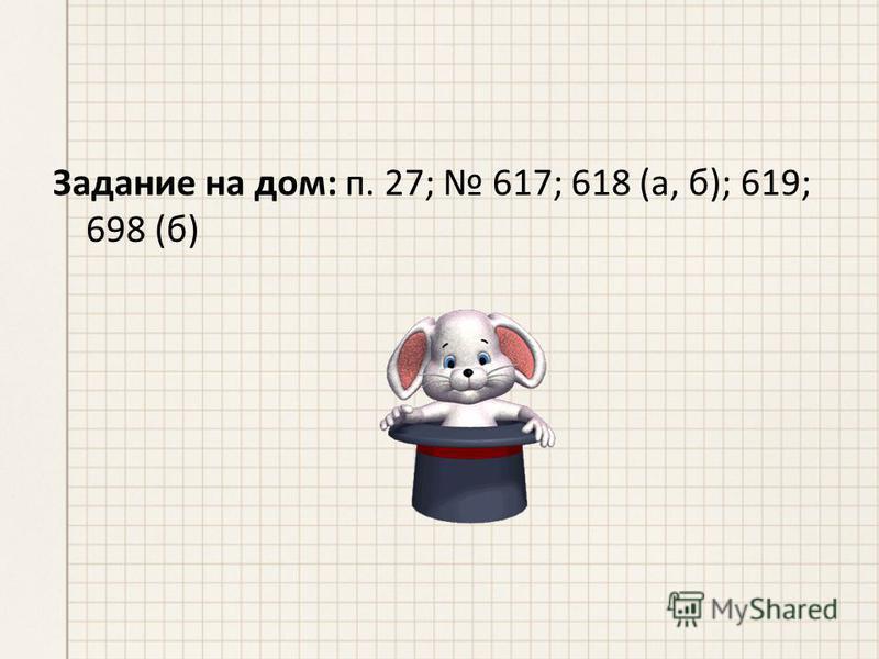 Задание на дом: п. 27; 617; 618 (а, б); 619; 698 (б)