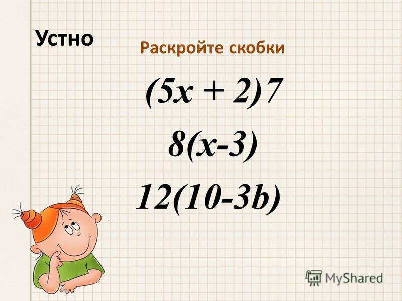 Устно Раскройте скобки (5 х + 2)7 8(х-3) 12(10-3b)