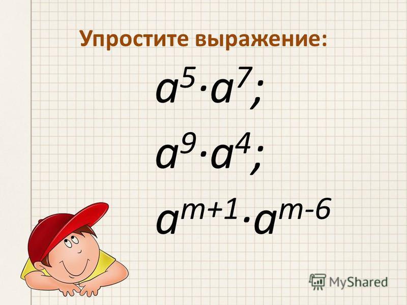 а 5 ·а 7 ; а 9 ·а 4 ; a m+1 ·a m-6 Упростите выражение: