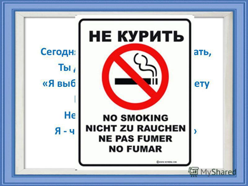 Сегодня вечером, как ляжем спать, Ты должен так себе сказать: «Я выбрал сам себе дорогу к свету И, презирая сигарету, Не стану ни за что курить. Я - человек! Я должен жить!»