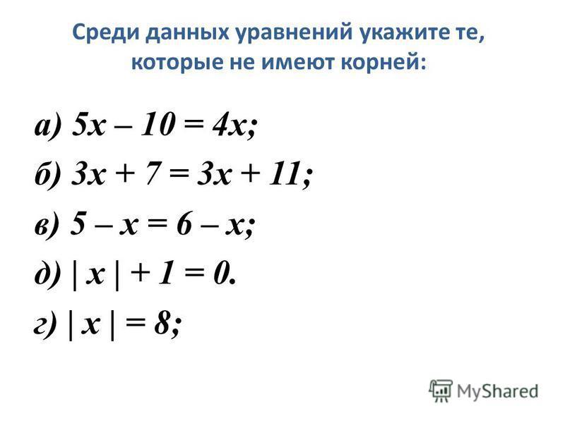 Среди данных уравнений укажите те, которые не имеют корней: а) 5 х – 10 = 4 х; б) 3 х + 7 = 3 х + 11; в) 5 – х = 6 – х; д) | x | + 1 = 0. г) | x | = 8;