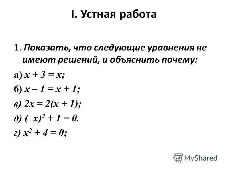 I. Устная работа 1. Показать, что следующие уравнения не имеют решений, и объяснить почему: а) х + 3 = х; б) х – 1 = х + 1; в) 2 х = 2(х + 1); д) (–х) 2 + 1 = 0. г) х 2 + 4 = 0;