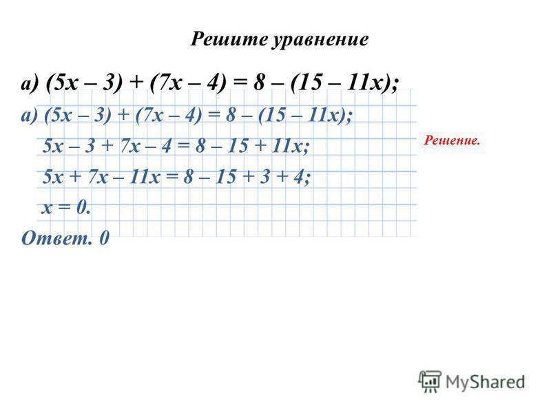 Решите уравнение а ) (5 х – 3) + (7 х – 4) = 8 – (15 – 11 х); 5 х – 3 + 7 х – 4 = 8 – 15 + 11 х; 5 х + 7 х – 11 х = 8 – 15 + 3 + 4; х = 0. Ответ. 0 Решение.