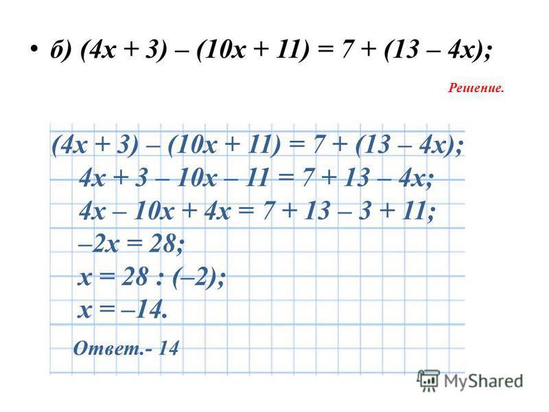 б) (4 х + 3) – (10 х + 11) = 7 + (13 – 4 х); Решение. (4 х + 3) – (10 х + 11) = 7 + (13 – 4 х); 4 х + 3 – 10 х – 11 = 7 + 13 – 4 х; 4 х – 10 х + 4 х = 7 + 13 – 3 + 11; –2 х = 28; х = 28 : (–2); х = –14. Ответ.- 14