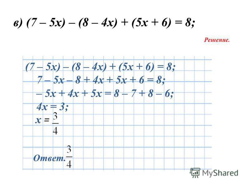 в) (7 – 5 х) – (8 – 4 х) + (5 х + 6) = 8; Решение. Ответ. (7 – 5 х) – (8 – 4 х) + (5 х + 6) = 8; 7 – 5 х – 8 + 4 х + 5 х + 6 = 8; – 5 х + 4 х + 5 х = 8 – 7 + 8 – 6; 4 х = 3; х =