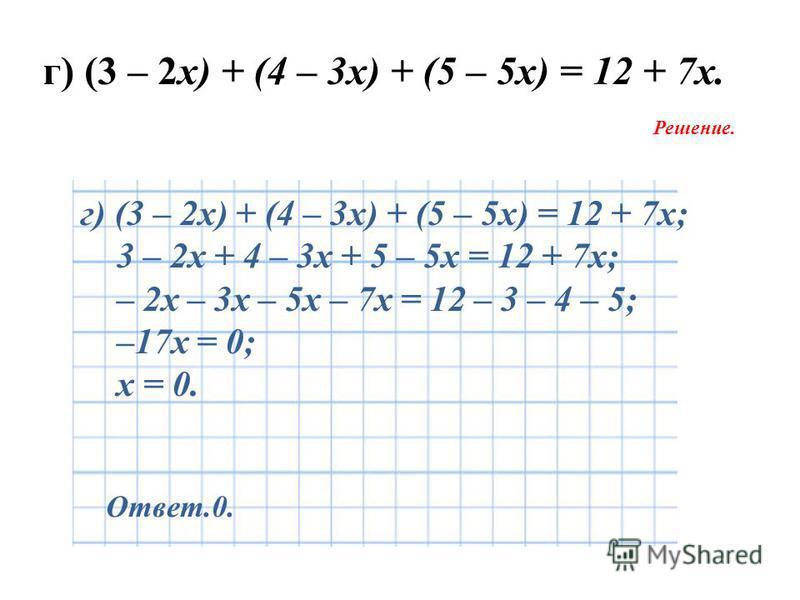 г) (3 – 2 х) + (4 – 3 х) + (5 – 5 х) = 12 + 7 х. Решение. Ответ.0. г) (3 – 2 х) + (4 – 3 х) + (5 – 5 х) = 12 + 7 х; 3 – 2 х + 4 – 3 х + 5 – 5 х = 12 + 7 х; – 2 х – 3 х – 5 х – 7 х = 12 – 3 – 4 – 5; –17 х = 0; х = 0.