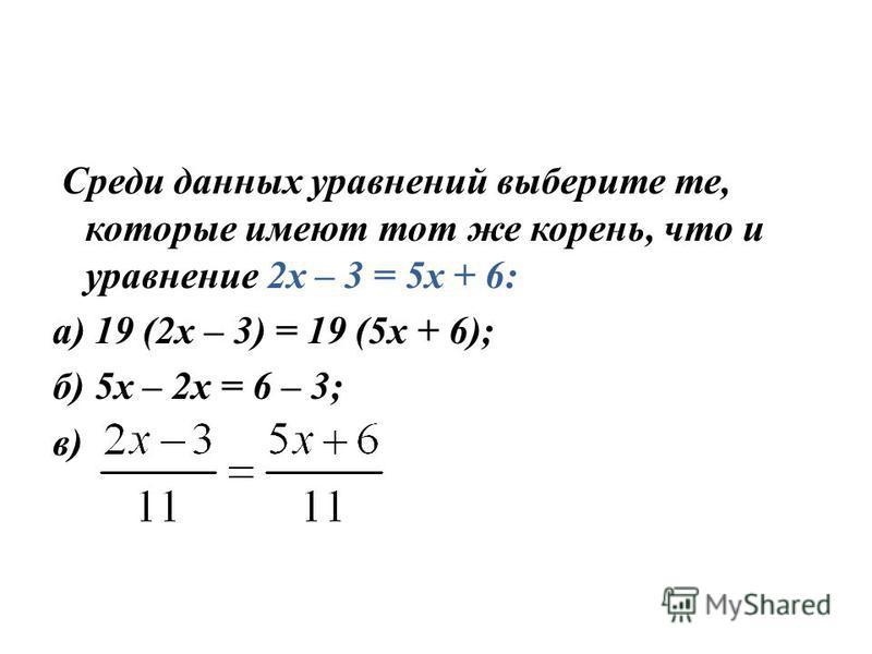 Среди данных уравнений выберите те, которые имеют тот же корень, что и уравнение 2 х – 3 = 5 х + 6: а) 19 (2 х – 3) = 19 (5 х + 6); б) 5 х – 2 х = 6 – 3; в)