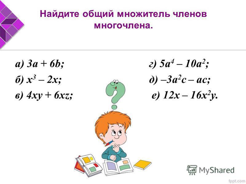 Найдите общий множитель членов многочлена. а) 3a + 6b; г) 5 а 4 – 10 а 2 ; б) х 3 – 2 х; д) –3 а 2 с – ас; в) 4xy + 6xz; е) 12x – 16x 2 y.