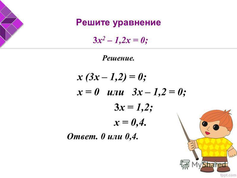х (3 х – 1,2) = 0; х = 0 или 3 х – 1,2 = 0; 3 х = 1,2; х = 0,4. Ответ. 0 или 0,4. 3 х 2 – 1,2 х = 0; Решение.