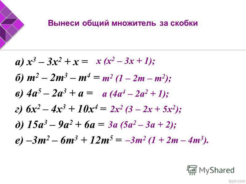Вынеси общий множитель за скобки а) x 3 – 3x 2 + x = б) m 2 – 2m 3 – m 4 = в) 4a 5 – 2a 3 + a = г) 6x 2 – 4x 3 + 10x 4 = д) 15a 3 – 9a 2 + 6a = е) –3m 2 – 6m 3 + 12m 5 = x (x 2 – 3x + 1); m 2 (1 – 2m – m 2 ); a (4a 4 – 2a 2 + 1); 2x 2 (3 – 2x + 5x 2