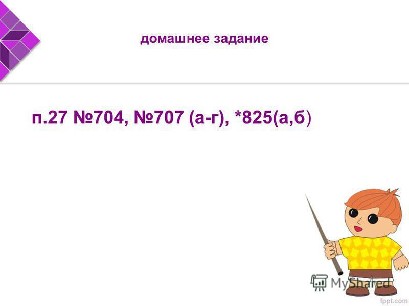 домашнее задание п.27 704, 707 (а-г), *825(а,б)