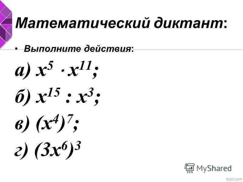 Математический диктант: Выполните действия: а) х 5 х 11 ; б) х 15 : х 3 ; в) (х 4 ) 7 ; г) (3 х 6 ) 3