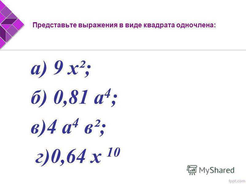 а) 9 х²; б) 0,81 а 4 ; в)4 а 4 в²; г)0,64 х 10 Представьте выражения в виде квадрата одночлена:
